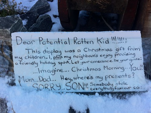 Dear Potential Rotten Kid!!!!!!!! This display was a Christmas gift from my children. I, plus my neighbours enjoy providing a friendly holiday spirit. Let your conscience be your guide! ...Imagine...Christmas Morning...You!! Mom...Dad...Hey, where's my presents? SORRY...SON!!! Somebody stole everything from our car!!
