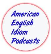 American Idiom Podcasts - American English Conversation Tips