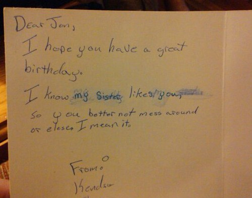Dear Jon, I hope you have a great birthday. I know my sister likes you, so you better not mess around or else. I mean it.