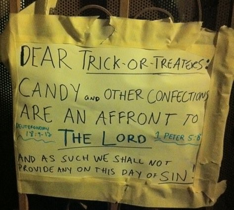 DEAR TRICK OR TREATERS: CANDY AND OTHER CONFECTIONS ARE AN AFFRONT TO THE LORD AND AS SUCH WE SHALL NOT BE PROVIDE ANY ON THIS DAY OF SIN! DEUTERONOMY 18:9-12, 1 PETER 5:8