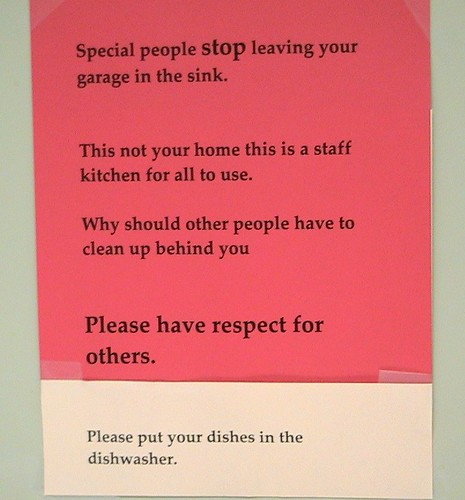 Special people stop leaving your garage [sic]in the sink. This is not your home this is a staff kitchen for all to use.  Why should other people have to clean up after you Please have respect for others. Please put your dishes in the dishwasher.