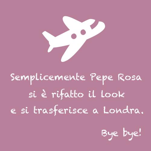 Semplicemente Pepe Rosa si è rifatto il look e si trasferisce a Londra. Bye bye!