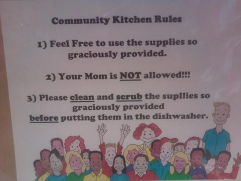 Community Kitchen Rules 1) Feel Free to use the supplies so graciously provided. 2) Your Mom is NOT allowed!!! 3) Please clean and scrub the supllies [sic] so graciously provided before putting them in the dishwasher.