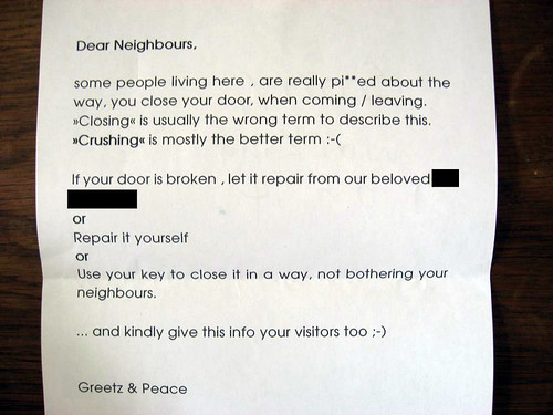 Dear Neighbours, some people livin here , are really pi**ed about the way, you close your door, when coming/leaving. >>Closing<< is usually the wrong term to describe this. >>Crushing<< is mostly the better term. If your door is broken , let it repair from our beloved [redacted] or Repair it yourself or Use your key to close it in a way, not bothering your neighbors. ....and kindly give this info your visitors too ;-) Greetz & Peace