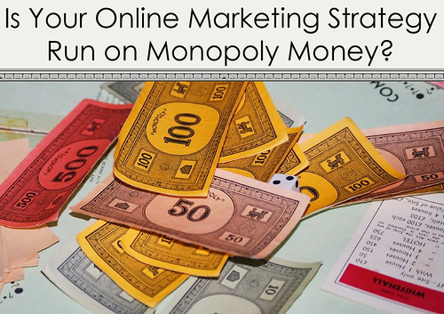 Is Your Online Marketing Strategy Run on Monopoly Money?