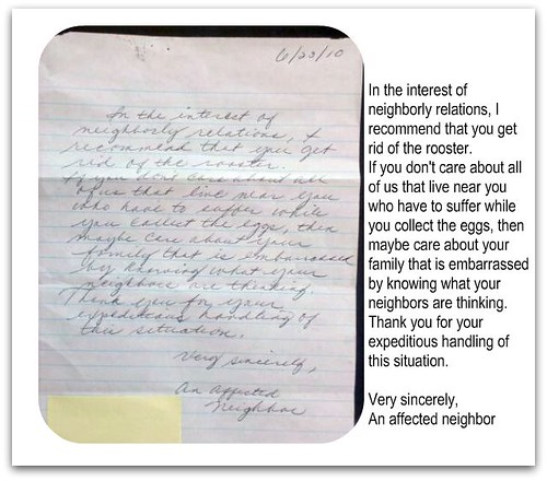 In the interest of neighborly relations, I recommend that you get rid of the rooster. If you don't care about all of us that live near you who have to suffer while you collect the eggs, then maybe care about your family that is embarrassed by knowing what your neighbors are thinking. Thank you for your expeditious handling of this situation. Very sincerely, An affected neighbor