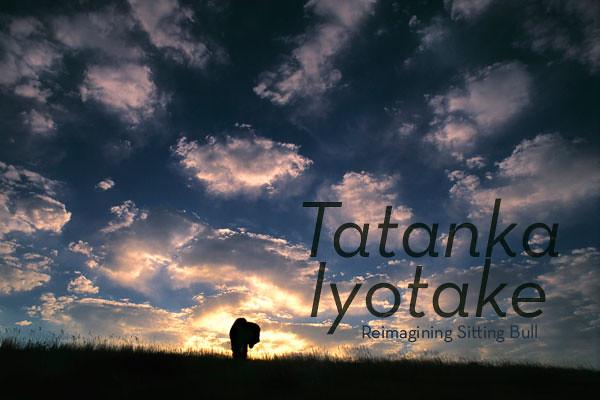 Tatanka Iyotake - Reimagining Sitting Bull