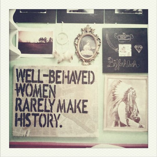 Well-behaved women rarely make history.