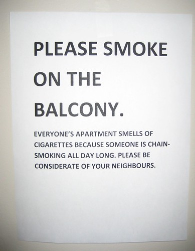 Please smoke on the balcony.  Everyone's apartment smells of cigarettes because someone is chain-smoking all day long. Please be considerate of your neighbours.