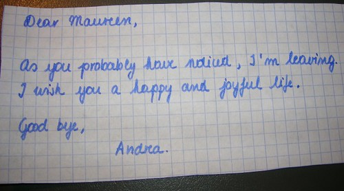 Dear Maureen, As you probably have noticed, I'm leaving. I wish you a happy and joyful life. Good bye, Andrea