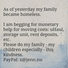 As of yesterday my family became homeless. I am begging for monetary help for moving costs: uHaul, storage unit, rent deposits, etc. Please do my family - my children especially - this kindness. PayPal: x@jenn.nu (Jenn ♥) Tags: ifttt instagram