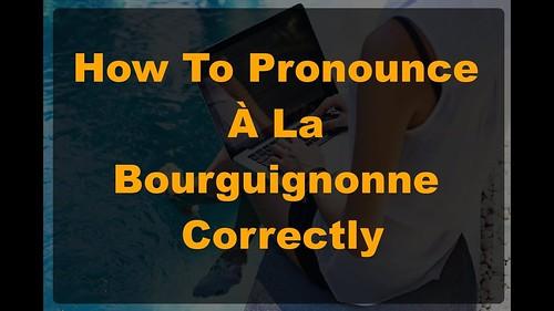 How Would I Pronounce 'À La Bourguignonne'? Learn How To Say 'À La Bourguignonne'