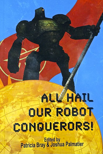 All Hail Our Robot Conquerors! - Edited By Patricia Bray & Joshua Palmatier