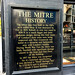The Mitre History  The Mitre was first built in the 1700's as a coffee shop.  It was destroyed by fire in 1829.  Rebuilt in over two years in 1830/31 to a much bigger and more elaborate design, during this time many of London's slum areas were being impro