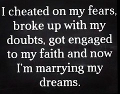 I cheated on my fears,  broke up with my doubt,  got engaged to my faith and  now I'm marrying my dreams. (tjetjev_gorbatjev@yahoo.co.id) Tags: quoteoftheday quotes fear doubt married faith success substance