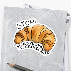 I could've dropped my croissant ! by Haylie Thomato... (af4nqt9) Tags: redbubble sticker croissant food foodie eat eating stickers buy shop shopping sale funny lol bread dough bake baker bakery